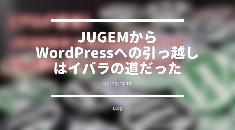 [ブログ] JUGEMからWordPressへの引っ越しはイバラの道だった