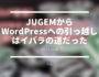 [ブログ運営] JUGEMからWordPressへの引っ越しはイバラの道だった